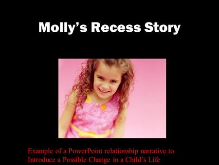 Molly's Recess Story Example of a PowerPoint relationship narrative to Introduce a Possible Change in a Child's Life.