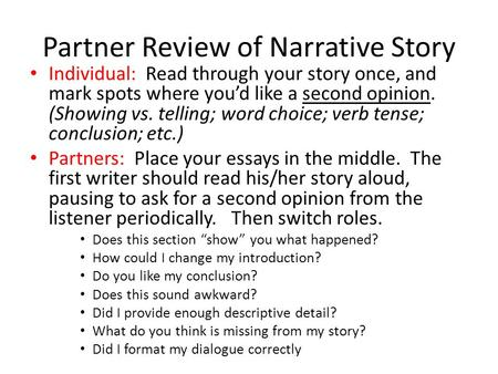 Partner Review of Narrative Story Individual: Read through your story once, and mark spots where you'd like a second opinion. (Showing vs. telling; word.