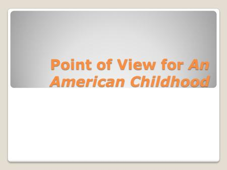 Point of View for An American Childhood. Point of View Point of view is the perspective from which a narrative is told. Point of view affects the kinds.