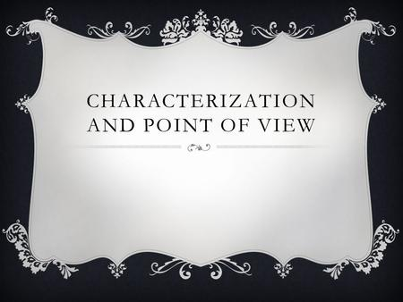 CHARACTERIZATION AND POINT OF VIEW. CHARACTERIZATION CHARACTER: Characters are the individuals who participate in the action of a literary work (they.