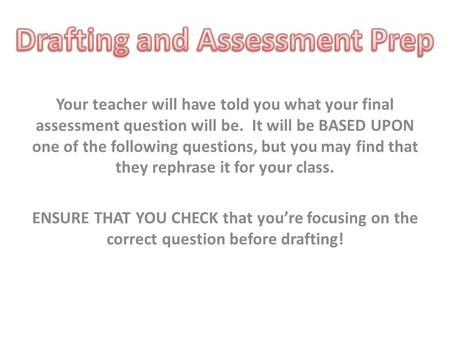 Your teacher will have told you what your final assessment question will be. It will be BASED UPON one of the following questions, but you may find that.