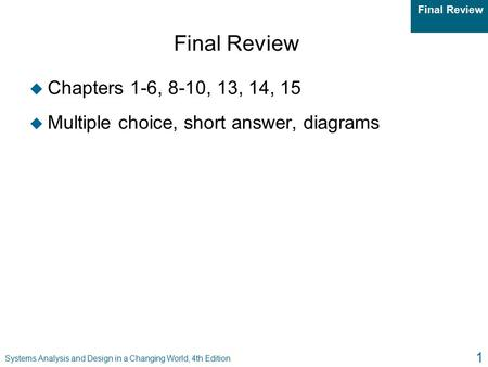 Final Review Systems Analysis and Design in a Changing World, 4th Edition 1 Final Review u Chapters 1-6, 8-10, 13, 14, 15 u Multiple choice, short answer,