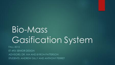 Bio-Mass Gasification System FALL 2015 ET 493: SENIOR DESIGN ADVISORS: DR. MA AND BYRON PATTERSON STUDENTS: ANDREW GILLY AND ANTHONY PERRET.