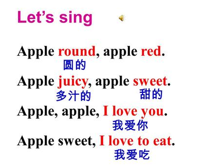 Let's sing Apple round, apple red. Apple juicy, apple sweet. Apple, apple, I love you. Apple sweet, I love to eat. 圆的 多汁的 甜的 我爱吃 我爱你.