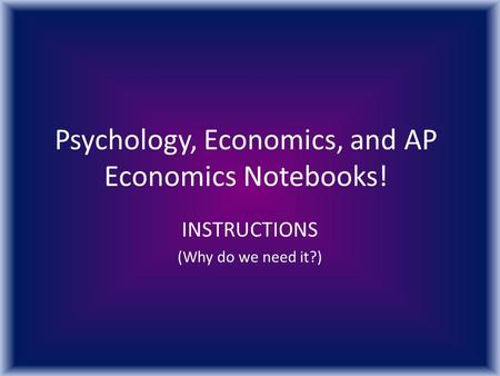 Psychology, Economics, and AP Economics Notebooks! INSTRUCTIONS (Why do we need it?)
