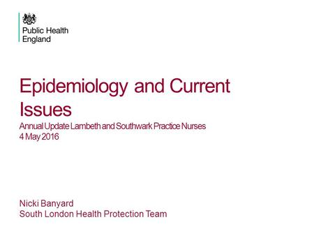Epidemiology and Current Issues Annual Update Lambeth and Southwark Practice Nurses 4 May 2016 Nicki Banyard South London Health Protection Team.