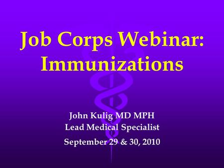 Job Corps Webinar: Immunizations John Kulig MD MPH Lead Medical Specialist September 29 & 30, 2010.