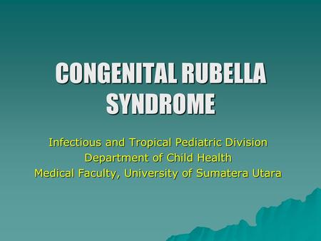 CONGENITAL RUBELLA SYNDROME Infectious and Tropical Pediatric Division Department of Child Health Medical Faculty, University of Sumatera Utara.