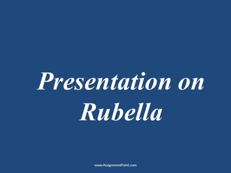 Presentation on Rubella www.AssignmentPoint.com. Definition: Rubella, commonly known as German measles, is a disease caused by the rubella virus. The.