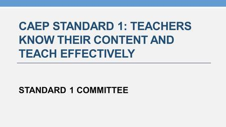CAEP STANDARD 1: TEACHERS KNOW THEIR CONTENT AND TEACH EFFECTIVELY STANDARD 1 COMMITTEE.