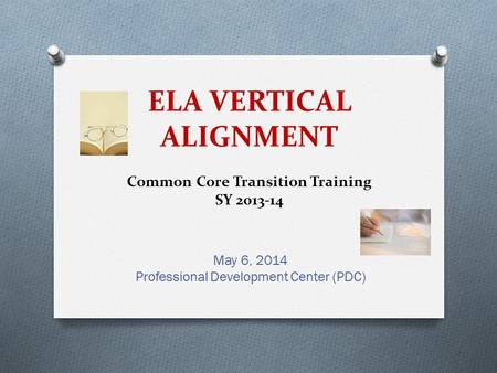 ELA VERTICAL ALIGNMENT Common Core Transition Training SY 2013-14 May 6, 2014 Professional Development Center (PDC)