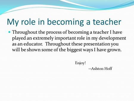 My role in becoming a teacher Throughout the process of becoming a teacher I have played an extremely important role in my development as an educator.