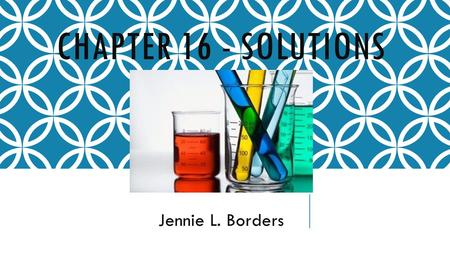 CHAPTER 16 - SOLUTIONS Jennie L. Borders. SECTION 16.1 – PROPERTIES OF SOLUTIONS  Solutions are homogeneous mixtures that can be solids, liquids, or.