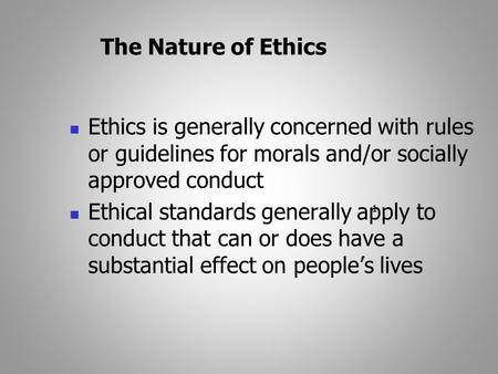 1 The Nature of Ethics Ethics is generally concerned with rules or guidelines for morals and/or socially approved conduct Ethical standards generally apply.