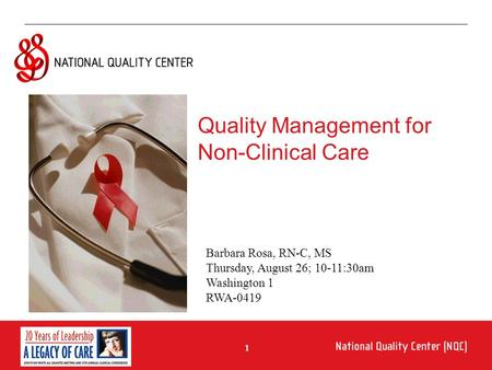1 Quality Management for Non-Clinical Care Barbara Rosa, RN-C, MS Thursday, August 26; 10-11:30am Washington 1 RWA-0419.