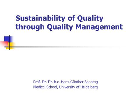 Sustainability of Quality through Quality Management Prof. Dr. Dr. h.c. Hans-Günther Sonntag Medical School, University of Heidelberg.