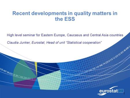 1 Recent developments in quality matters in the ESS High level seminar for Eastern Europe, Caucasus and Central Asia countries Claudia Junker, Eurostat,