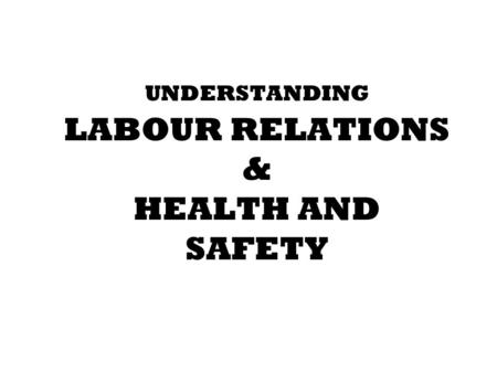 UNDERSTANDING LABOUR RELATIONS & HEALTH AND SAFETY.
