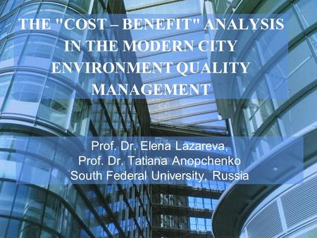 THE COST – BENEFIT ANALYSIS IN THE MODERN CITY ENVIRONMENT QUALITY MANAGEMENT Prof. Dr. Elena Lazareva, Prof. Dr. Tatiana Anopchenko South Federal University,