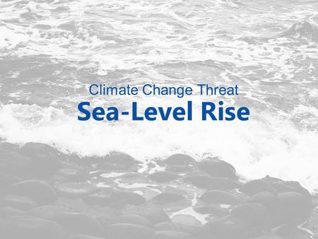 Climate Change Threat Sea-Level Rise 1. Potential Impacts from Sea-Level Rise How might our community be impacted by sea-level rise? 2.