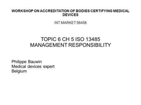 WORKSHOP ON ACCREDITATION OF BODIES CERTIFYING MEDICAL DEVICES INT MARKET 56458 TOPIC 6 CH 5 ISO 13485 MANAGEMENT RESPONSIBILITY Philippe Bauwin Medical.