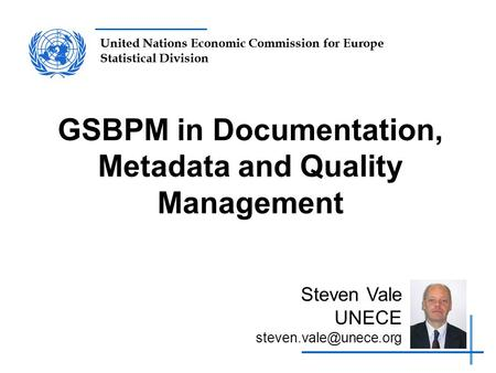 United Nations Economic Commission for Europe Statistical Division GSBPM in Documentation, Metadata and Quality Management Steven Vale UNECE