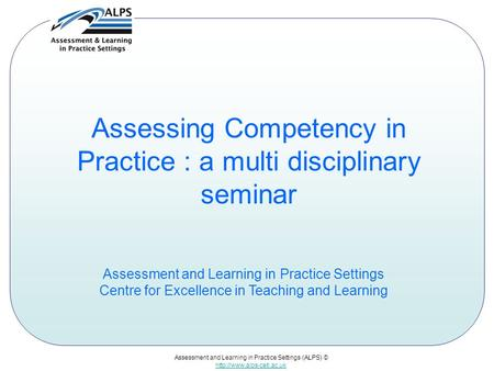 Assessment and Learning in Practice Settings (ALPS) ©  Assessing Competency in Practice : a multi disciplinary seminar Assessment.