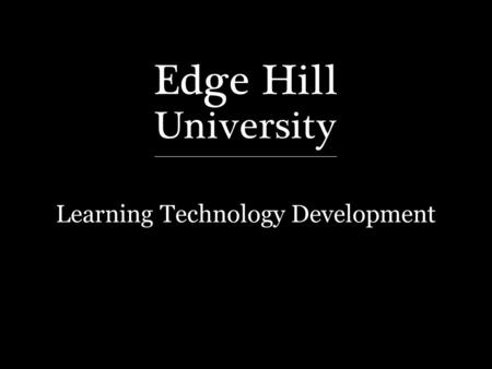 "Learning Technology Development. edgehill.ac.uk/ls David Callaghan September 2013 ""How I engaged my students"" One tutor's experience that produced outstanding."