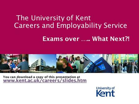 The University of Kent Careers and Employability Service Exams over ….. What Next?! You can download a copy of this presentation at www.kent.ac.uk/careers/slides.htm.