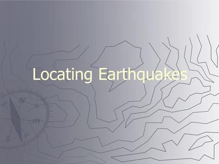 Locating Earthquakes. Seismic wave behavior ► P waves arrive first, then S waves, then L and R ► Average speeds for all these waves is known.