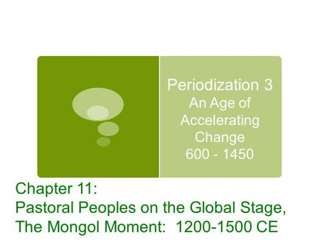Periodization 3 An Age of Accelerating Change 600 - 1450 Chapter 11: Pastoral Peoples on the Global Stage, The Mongol Moment: 1200-1500 CE.