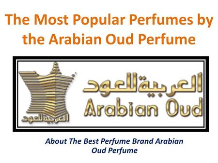 The Most Popular Perfumes by the Arabian Oud Perfume About The Best Perfume Brand Arabian Oud Perfume.