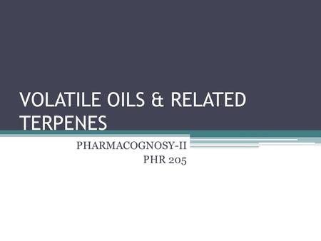 VOLATILE OILS & RELATED TERPENES PHARMACOGNOSY-II PHR 205.