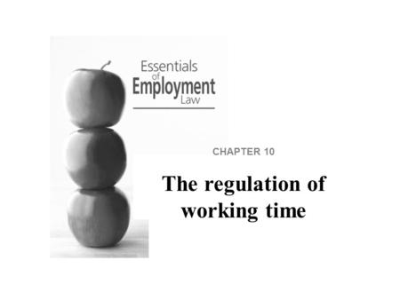 CHAPTER 10 The regulation of working time. The Working Time Regulations define limits on working time and provide for breaks and rest periods to ensure.