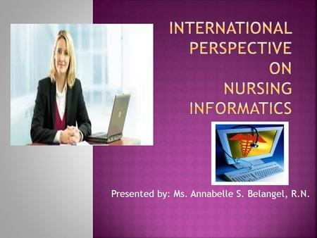 Presented by: Ms. Annabelle S. Belangel, R.N..  Nursing informatics evolved from the computing and information processing sciences introduced in the.