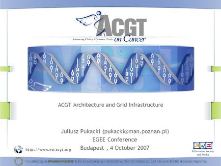 ACGT Architecture and Grid Infrastructure Juliusz Pukacki ‏ EGEE Conference Budapest, 4 October 2007.
