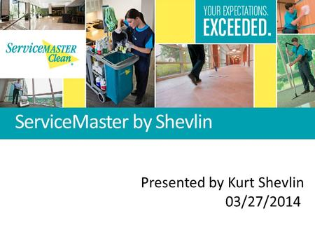 ServiceMaster by Shevlin Presented by Kurt Shevlin 03/27/2014.