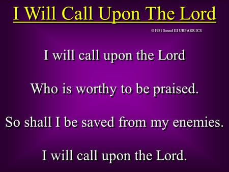 1981 Sound III UBP ARR ICS I will call upon the Lord Who is worthy to be praised. So shall I be saved from my enemies. I will call upon the Lord. I will.
