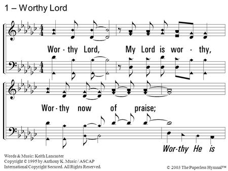 1. Worthy Lord, My Lord is worthy, Worthy now of praise; Worthy Lord, My Lord is worthy, Worthy now of praise. 1 – Worthy Lord Words & Music: Keith Lancaster.