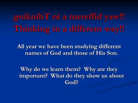 GniknihT ni a tnereffid yaw!! Thinking in a different way!! All year we have been studying different names of God and those of His Son. Why do we learn.