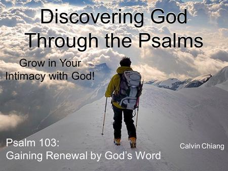 Discovering God Through the Psalms Grow in Your Intimacy with God! Psalm 103: Gaining Renewal by God's Word Calvin Chiang.