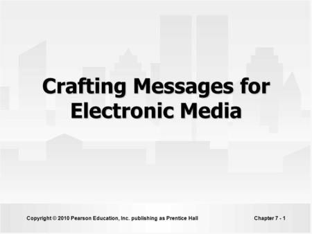 Copyright © 2010 Pearson <strong>Education</strong>, Inc. publishing as Prentice HallChapter 7 - 1 Crafting Messages for Electronic Media.