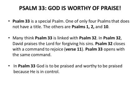 PSALM 33: GOD IS WORTHY OF PRAISE! Psalm 33 is a special Psalm. One of only four Psalms that does not have a title. The others are Psalms 1, 2, and 10.