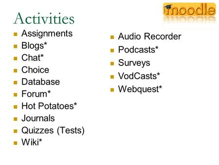 Activities Assignments Blogs* Chat* Choice Database Forum* Hot Potatoes* Journals Quizzes (Tests) Wiki* Audio Recorder Podcasts* Surveys VodCasts* Webquest*