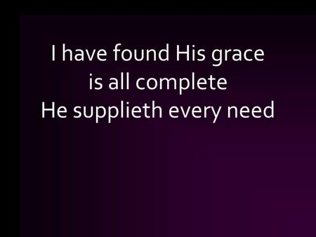 I have found His grace is all complete He supplieth every need.