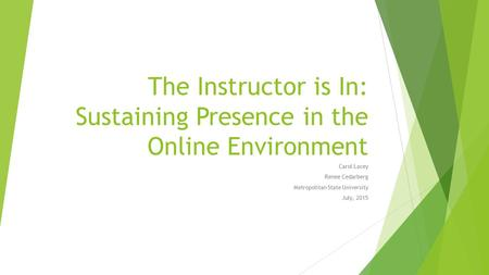 The Instructor is In: Sustaining Presence in the Online Environment Carol Lacey Renee Cedarberg Metropolitan State University July, 2015.