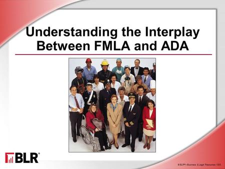 © BLR ® —Business & Legal Resources 1303 Understanding the Interplay Between FMLA and ADA.
