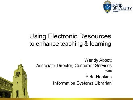 Using Electronic Resources to enhance teaching & learning Wendy Abbott Associate Director, Customer Services With Peta Hopkins Information Systems Librarian.