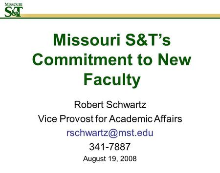 Missouri S&T's Commitment to New Faculty Robert Schwartz Vice Provost for Academic Affairs 341-7887 August 19, 2008.