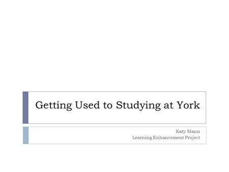 Getting Used to Studying at York Katy Mann Learning Enhancement Project.